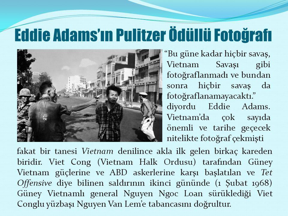 Eddie Adams'ın Pulitzer Ödüllü Fotoğrafı Bu güne kadar hiçbir savaş, Vietnam Savaşı gibi fotoğraflanmadı ve bundan sonra hiçbir savaş da fotoğraflanamayacaktı. diyordu Eddie Adams.
