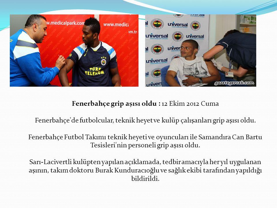 Fenerbahçe grip aşısı oldu : 12 Ekim 2012 Cuma Fenerbahçe'de futbolcular, teknik heyet ve kulüp çalışanları grip aşısı oldu. Fenerbahçe Futbol Takımı