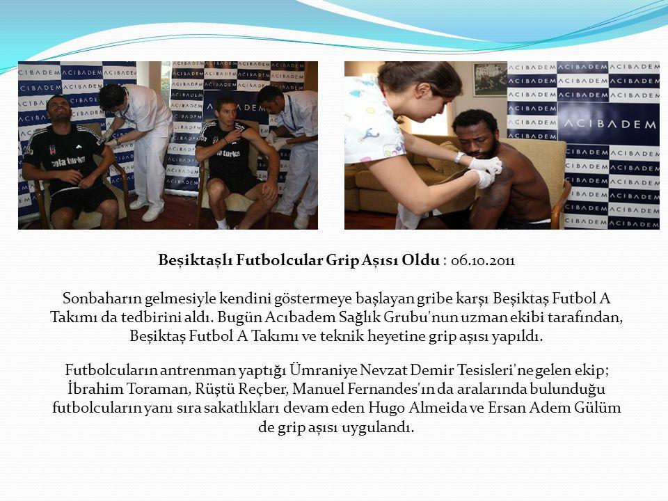 Beşiktaşlı Futbolcular Grip Aşısı Oldu : 06.10.2011 Sonbaharın gelmesiyle kendini göstermeye başlayan gribe karşı Beşiktaş Futbol A Takımı da tedbirini aldı.
