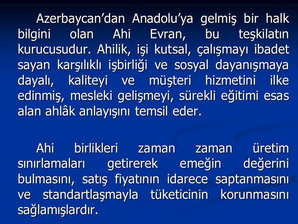 Azerbaycan'dan Anadolu'ya gelmiş bir halk bilgini olan Ahi Evran, bu teşkilatın kurucusudur.