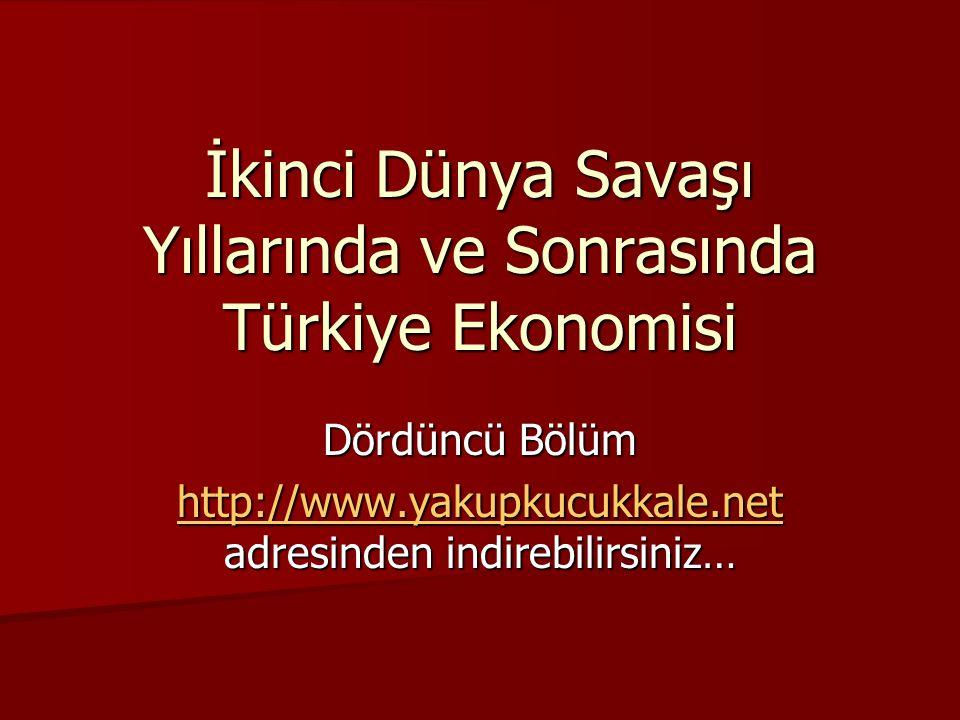 İkinci Dünya Savaşı Yıllarında ve Sonrasında Türkiye Ekonomisi Dördüncü Bölüm http://www.yakupkucukkale.net http://www.yakupkucukkale.net adresinden i