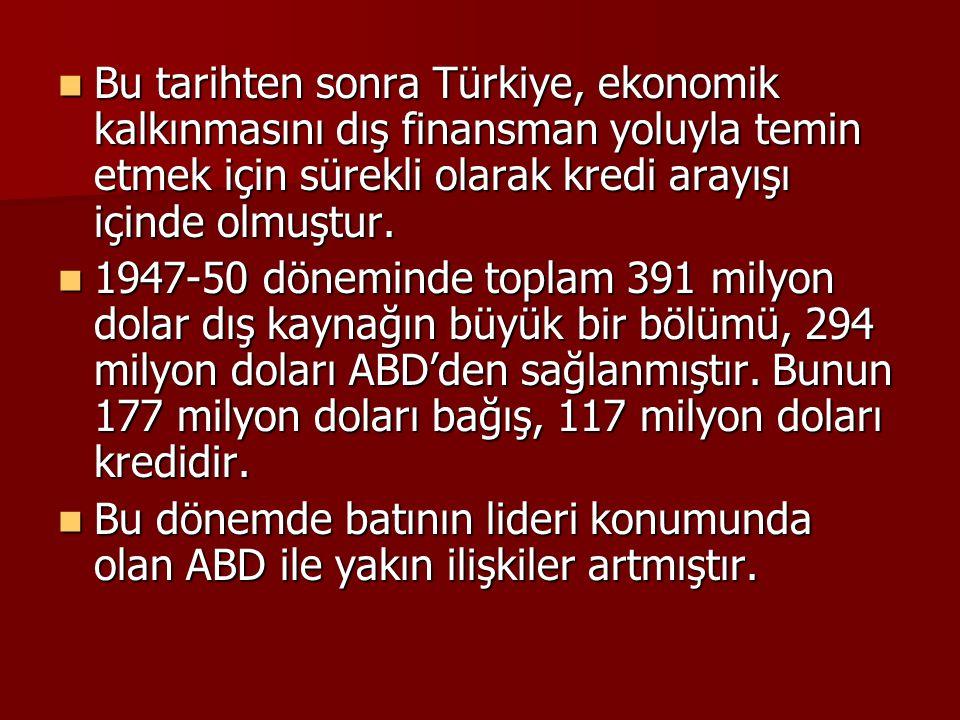  Bu tarihten sonra Türkiye, ekonomik kalkınmasını dış finansman yoluyla temin etmek için sürekli olarak kredi arayışı içinde olmuştur.  1947-50 döne