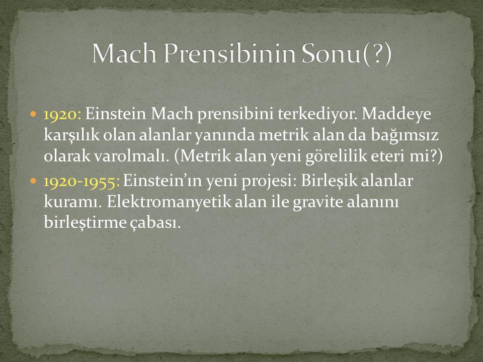  1920: Einstein Mach prensibini terkediyor. Maddeye karşılık olan alanlar yanında metrik alan da bağımsız olarak varolmalı. (Metrik alan yeni görelil