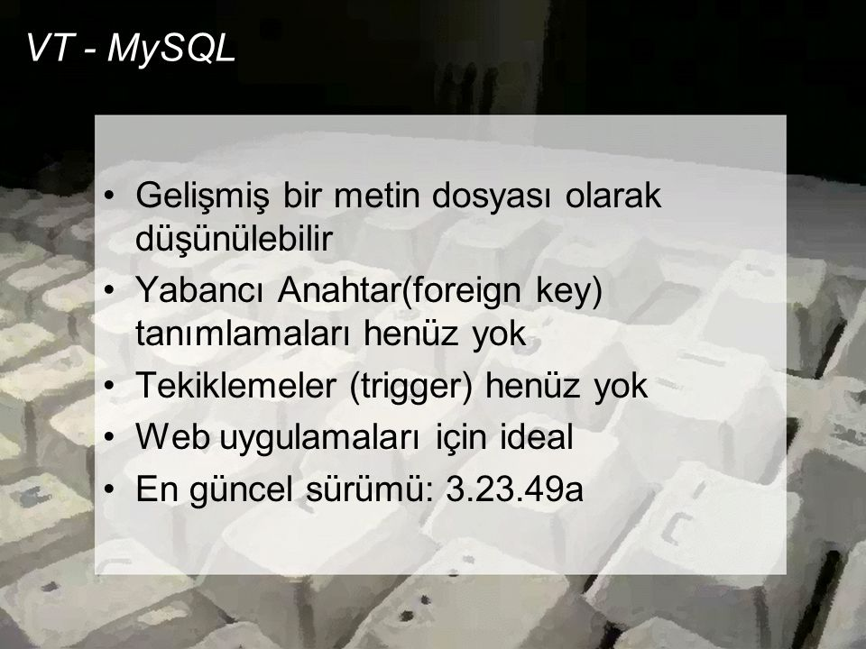 VT - MySQL •Gelişmiş bir metin dosyası olarak düşünülebilir •Yabancı Anahtar(foreign key) tanımlamaları henüz yok •Tekiklemeler (trigger) henüz yok •W