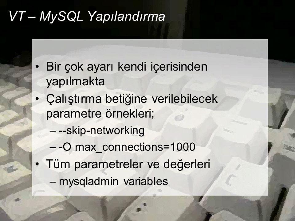 VT – MySQL Yapılandırma •Bir çok ayarı kendi içerisinden yapılmakta •Çalıştırma betiğine verilebilecek parametre örnekleri; –--skip-networking –-O max