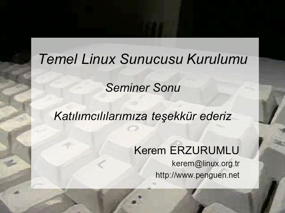Temel Linux Sunucusu Kurulumu Seminer Sonu Katılımcılılarımıza teşekkür ederiz Kerem ERZURUMLU kerem@linux.org.tr http://www.penguen.net