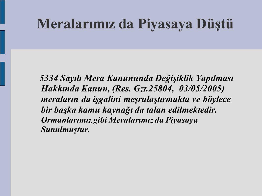 Meralarımız da Piyasaya Düştü 5334 Sayılı Mera Kanununda Değişiklik Yapılması Hakkında Kanun, (Res. Gzt.25804, 03/05/2005) meraların da işgalini meşru