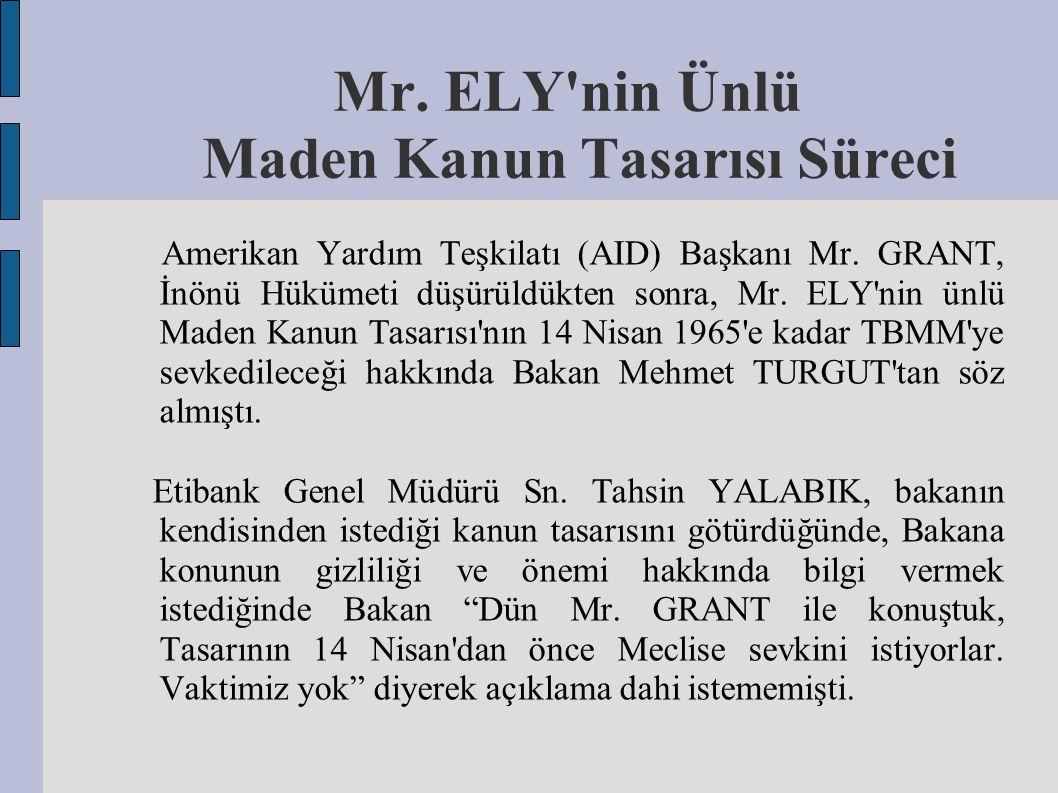 Mr. ELY'nin Ünlü Maden Kanun Tasarısı Süreci Amerikan Yardım Teşkilatı (AID) Başkanı Mr. GRANT, İnönü Hükümeti düşürüldükten sonra, Mr. ELY'nin ünlü M