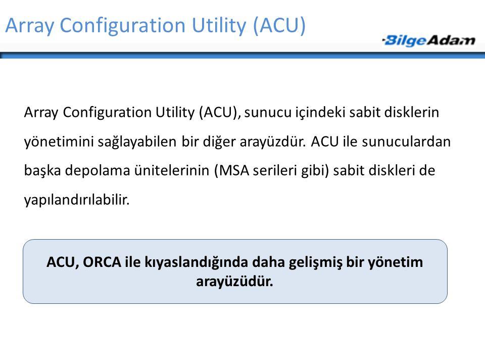 Array Configuration Utility (ACU) Array Configuration Utility (ACU), sunucu içindeki sabit disklerin yönetimini sağlayabilen bir diğer arayüzdür. ACU