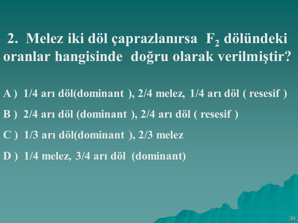 39 2. Melez iki döl çaprazlanırsa F 2 dölündeki oranlar hangisinde doğru olarak verilmiştir? A ) 1/4 arı döl(dominant ), 2/4 melez, 1/4 arı döl ( rese