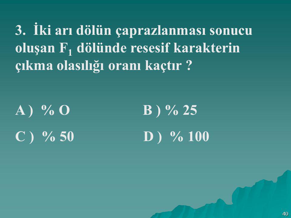 40 3. İki arı dölün çaprazlanması sonucu oluşan F 1 dölünde resesif karakterin çıkma olasılığı oranı kaçtır ? A ) % O B ) % 25 C ) % 50 D ) % 100