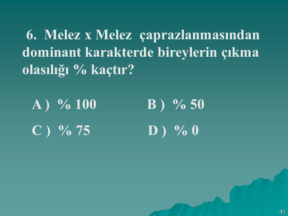 43 6. Melez x Melez çaprazlanmasından dominant karakterde bireylerin çıkma olasılığı % kaçtır? A ) % 100 B ) % 50 C ) % 75 D ) % 0