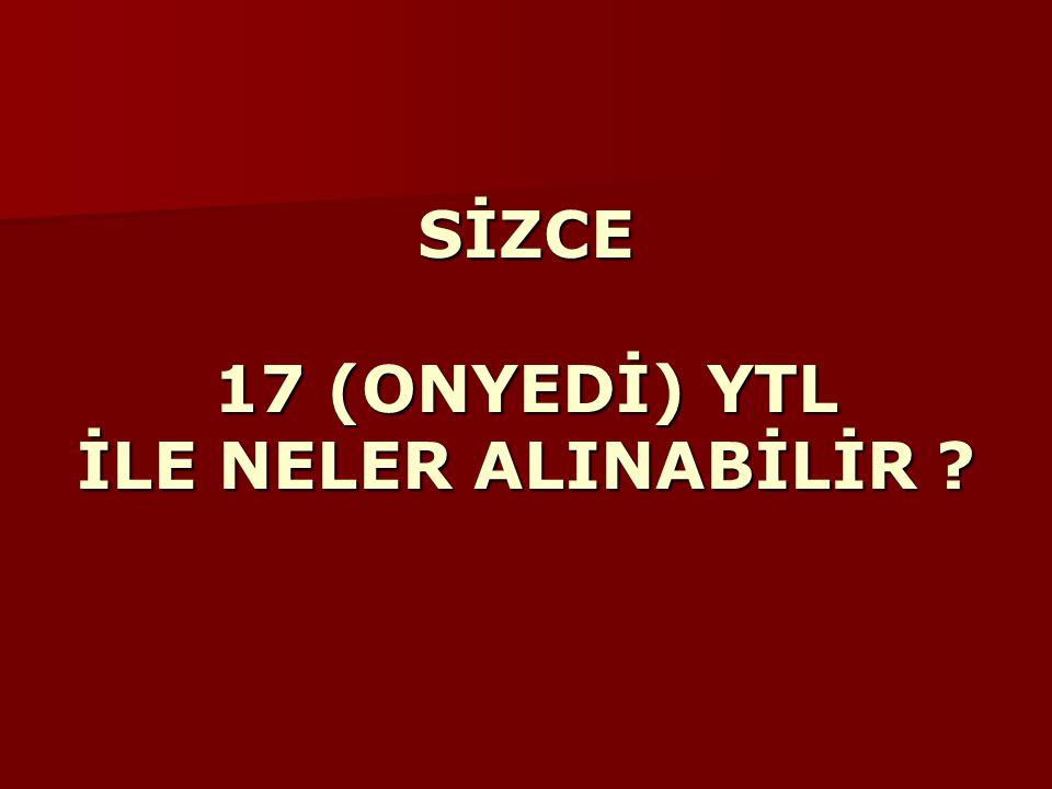 SİZCE 17 (ONYEDİ) YTL İLE NELER ALINABİLİR