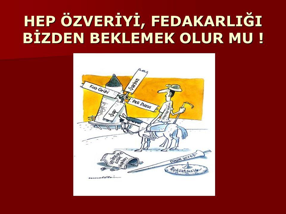 HEP ÖZVERİYİ, FEDAKARLIĞI BİZDEN BEKLEMEK OLUR MU !