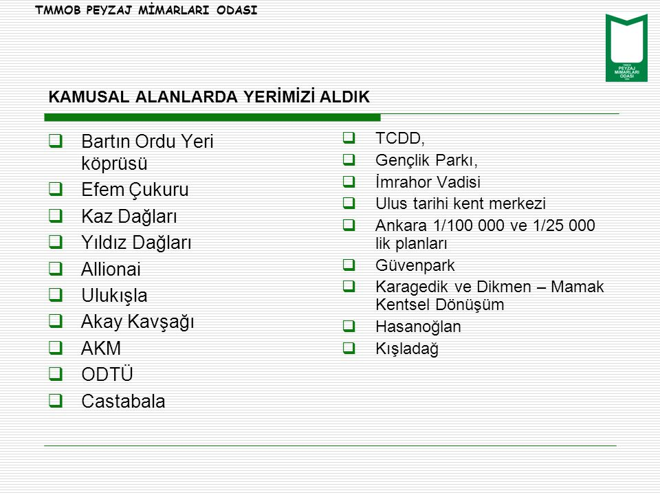 KAMUSAL ALANLARDA YERİMİZİ ALDIK  Bartın Ordu Yeri köprüsü  Efem Çukuru  Kaz Dağları  Yıldız Dağları  Allionai  Ulukışla  Akay Kavşağı  AKM  ODTÜ  Castabala  TCDD,  Gençlik Parkı,  İmrahor Vadisi  Ulus tarihi kent merkezi  Ankara 1/100 000 ve 1/25 000 lik planları  Güvenpark  Karagedik ve Dikmen – Mamak Kentsel Dönüşüm  Hasanoğlan  Kışladağ TMMOB PEYZAJ MİMARLARI ODASI