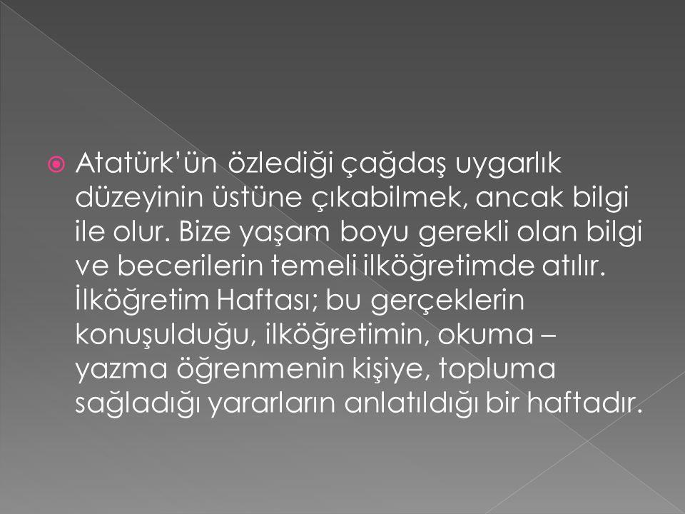  Atatürk'ün özlediği çağdaş uygarlık düzeyinin üstüne çıkabilmek, ancak bilgi ile olur. Bize yaşam boyu gerekli olan bilgi ve becerilerin temeli ilkö