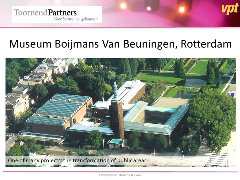 Economic Mission to Turkey Museum Boijmans Van Beuningen, Rotterdam One of many projects: the transformation of public areas