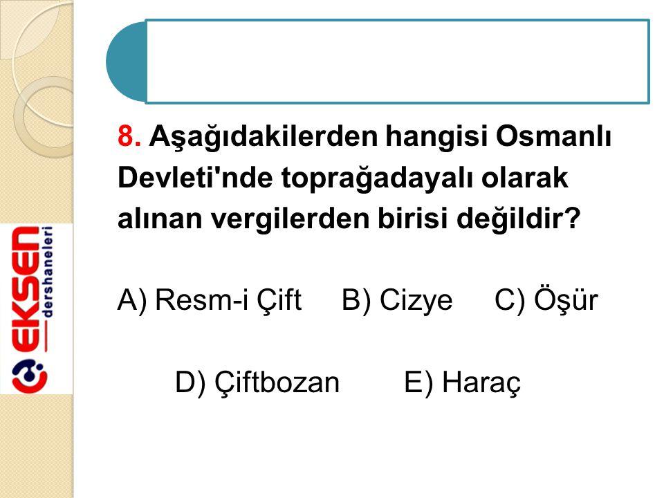 8. Aşağıdakilerden hangisi Osmanlı Devleti'nde toprağadayalı olarak alınan vergilerden birisi değildir? A) Resm-i Çift B) Cizye C) Öşür D) Çiftbozan E