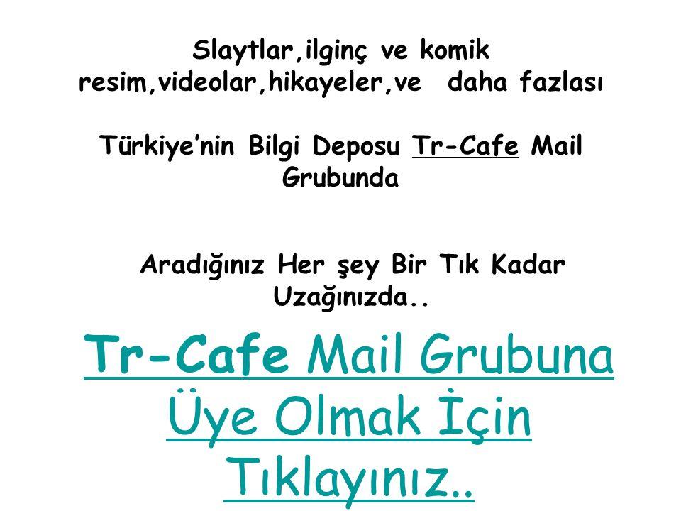 Slaytlar,ilginç ve komik resim,videolar,hikayeler,ve daha fazlası Türkiye'nin Bilgi Deposu Tr-Cafe Mail Grubunda Aradığınız Her şey Bir Tık Kadar Uzağınızda..