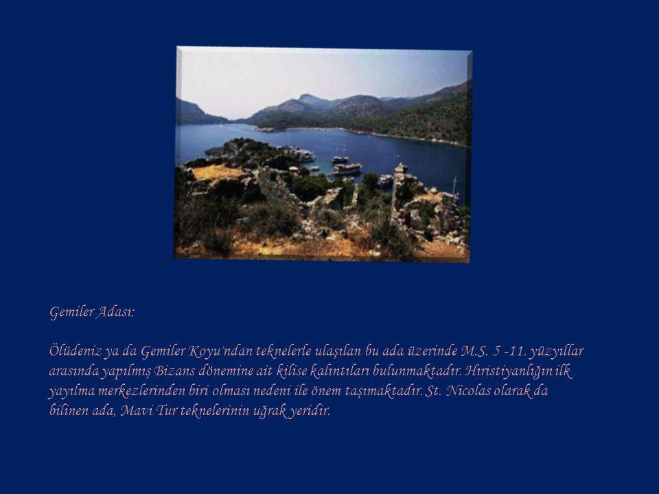 Gemiler Adası: Ölüdeniz ya da Gemiler Koyu ndan teknelerle ulaşılan bu ada üzerinde M.S.