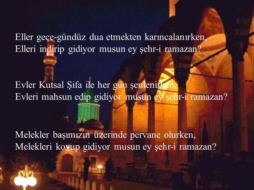 Eller gece-gündüz dua etmekten karıncalanırken, Elleri indirip gidiyor musun ey şehr-i ramazan.