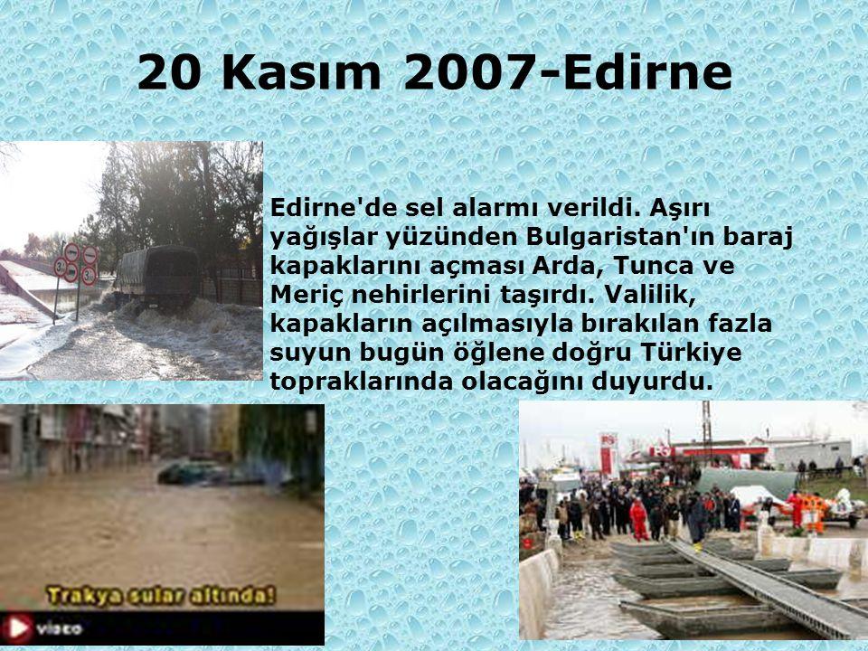 20 Kasım 2007-Edirne Edirne'de sel alarmı verildi. Aşırı yağışlar yüzünden Bulgaristan'ın baraj kapaklarını açması Arda, Tunca ve Meriç nehirlerini ta