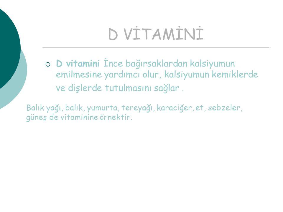 D VİTAMİNİ  D vitamini İnce bağırsaklardan kalsiyumun emilmesine yardımcı olur, kalsiyumun kemiklerde ve dişlerde tutulmasını sağlar.
