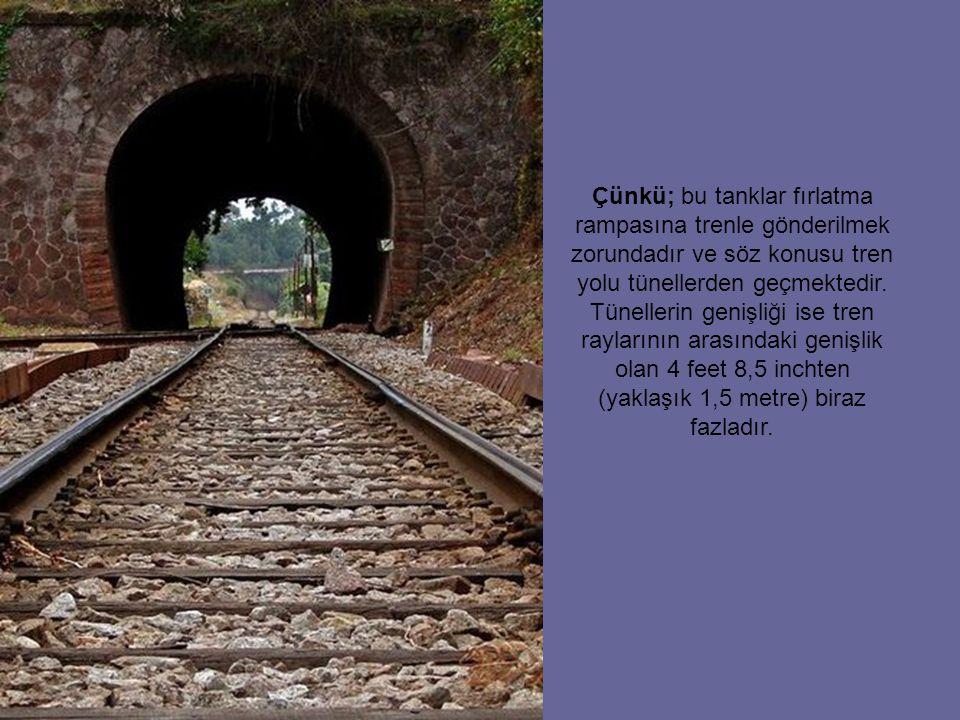 Çünkü; bu tanklar fırlatma rampasına trenle gönderilmek zorundadır ve söz konusu tren yolu tünellerden geçmektedir.