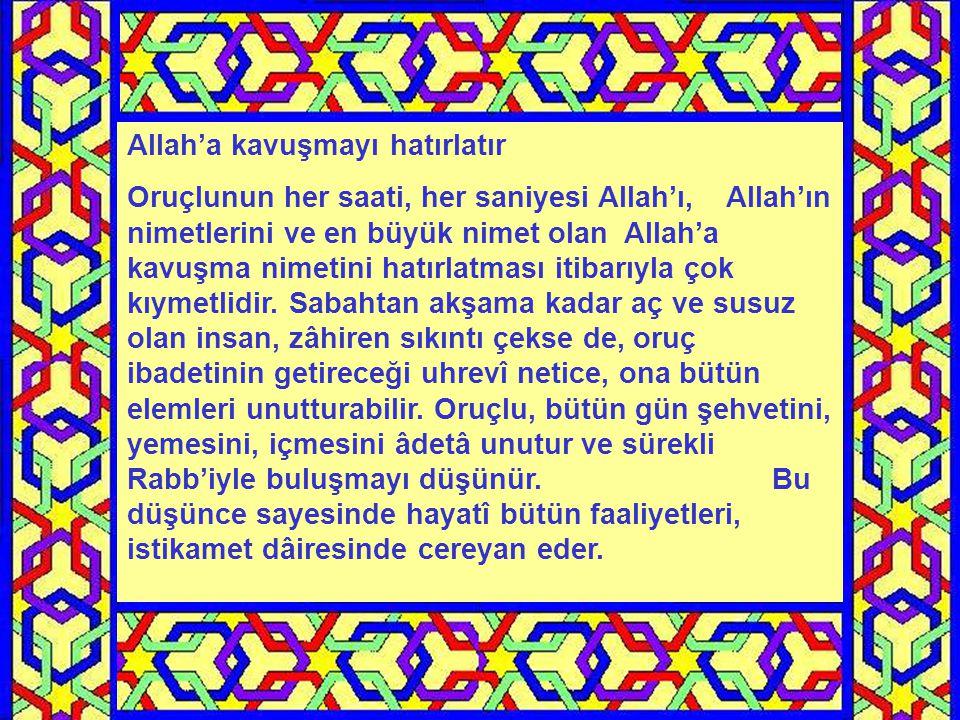Allah'a kavuşmayı hatırlatır Oruçlunun her saati, her saniyesi Allah'ı, Allah'ın nimetlerini ve en büyük nimet olan Allah'a kavuşma nimetini hatırlatması itibarıyla çok kıymetlidir.