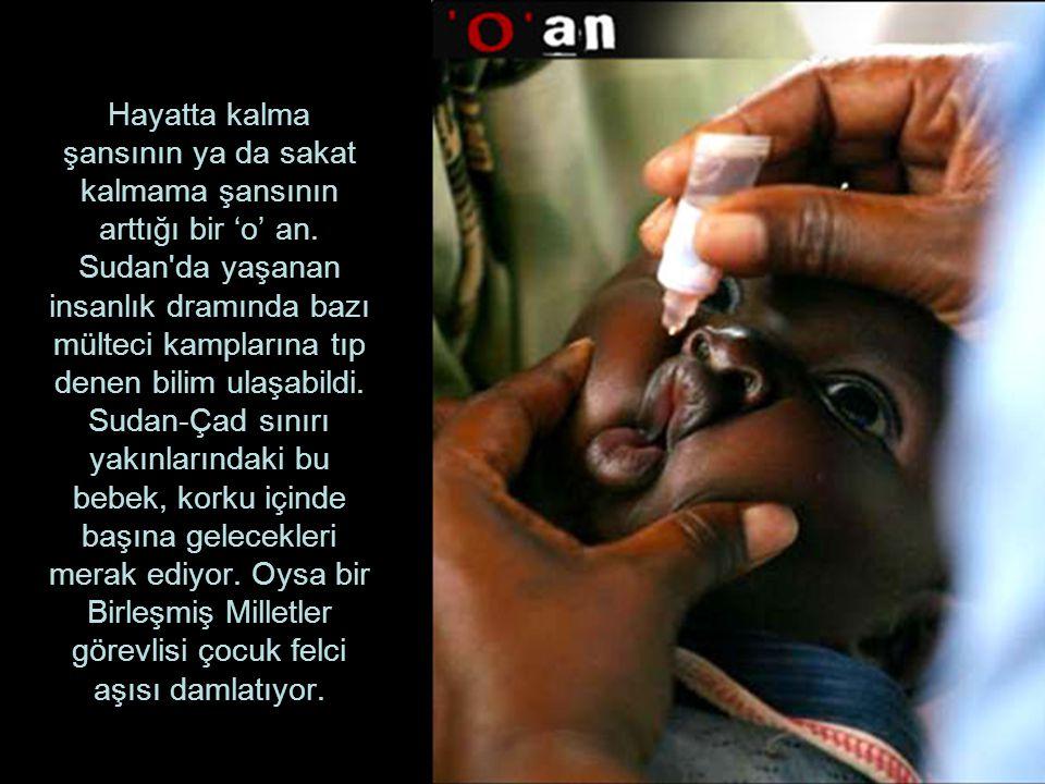 Hayatta kalma şansının ya da sakat kalmama şansının arttığı bir 'o' an. Sudan'da yaşanan insanlık dramında bazı mülteci kamplarına tıp denen bilim ula