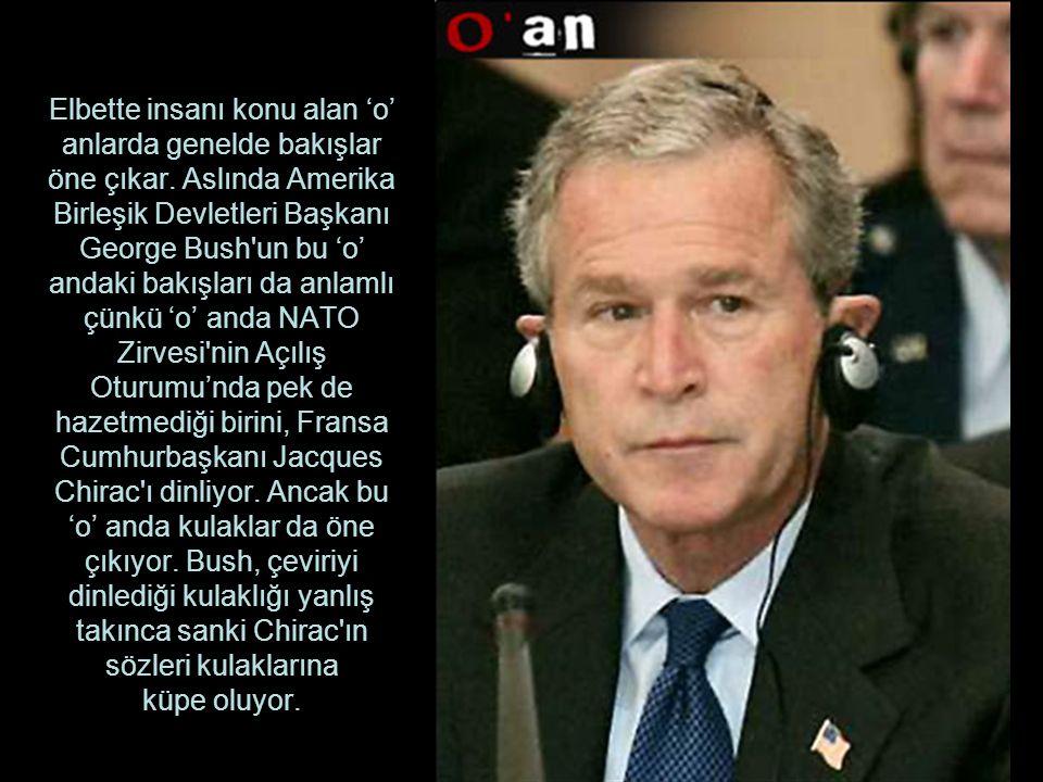 Elbette insanı konu alan 'o' anlarda genelde bakışlar öne çıkar. Aslında Amerika Birleşik Devletleri Başkanı George Bush'un bu 'o' andaki bakışları da