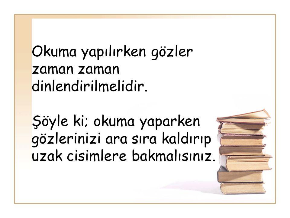 Okuma yapılırken gözler zaman zaman dinlendirilmelidir. Şöyle ki; okuma yaparken gözlerinizi ara sıra kaldırıp uzak cisimlere bakmalısınız.