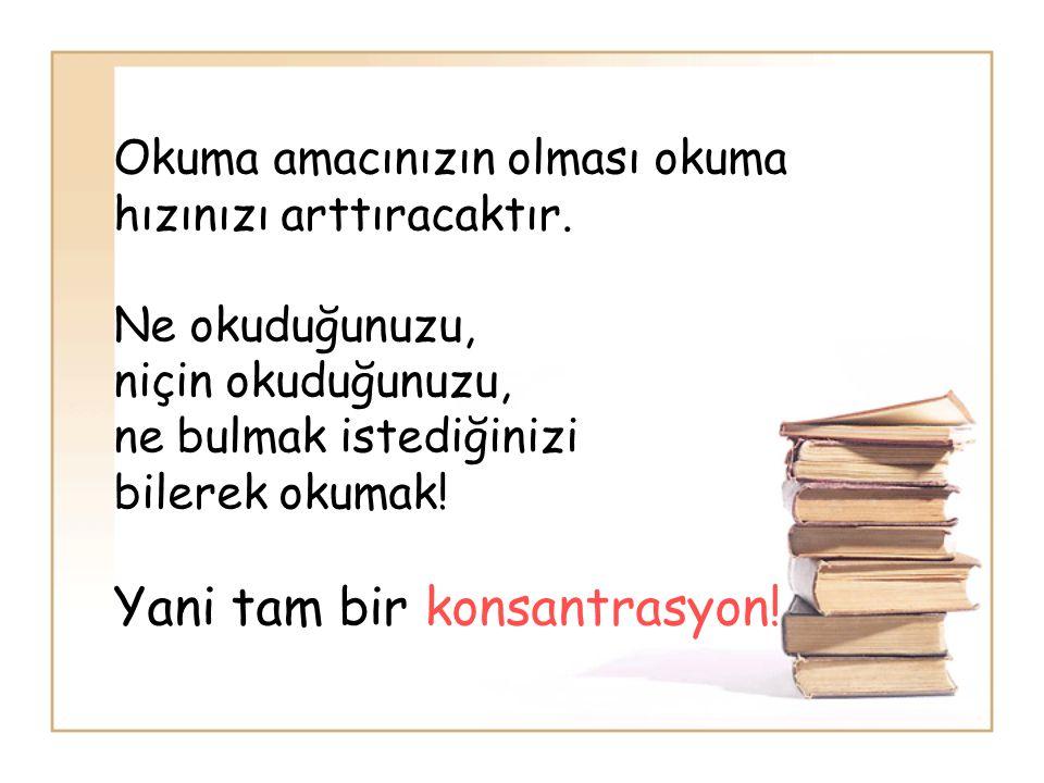 Okuma amacınızın olması okuma hızınızı arttıracaktır. Ne okuduğunuzu, niçin okuduğunuzu, ne bulmak istediğinizi bilerek okumak! Yani tam bir konsantra