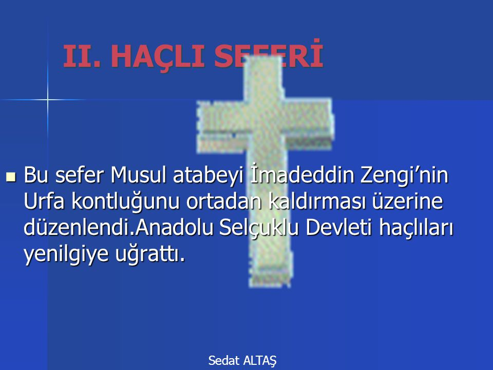 II. HAÇLI SEFERİ  Bu sefer Musul atabeyi İmadeddin Zengi'nin Urfa kontluğunu ortadan kaldırması üzerine düzenlendi.Anadolu Selçuklu Devleti haçlıları