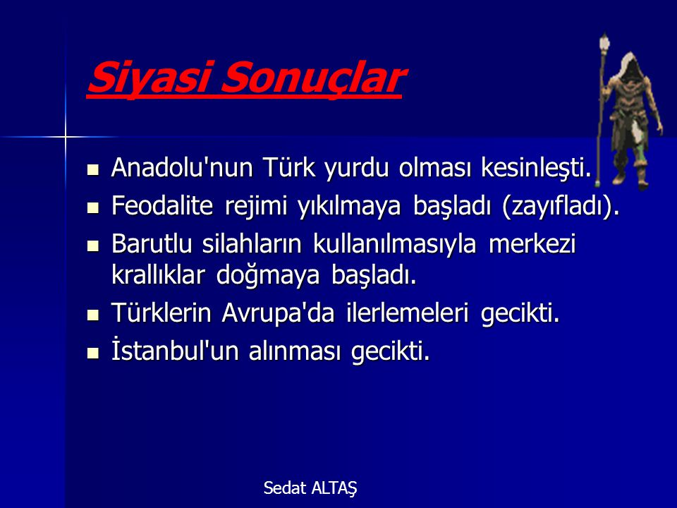 Siyasi Sonuçlar  Anadolu'nun Türk yurdu olması kesinleşti.  Feodalite rejimi yıkılmaya başladı (zayıfladı).  Barutlu silahların kullanılmasıyla mer