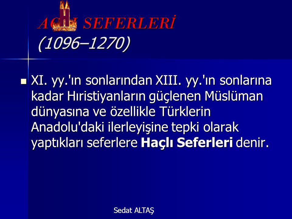 AÇLI SEFERLER İ (1096–1270)  XI. yy.'ın sonlarından XIII. yy.'ın sonlarına kadar Hıristiyanların güçlenen Müslüman dünyasına ve özellikle Türklerin A