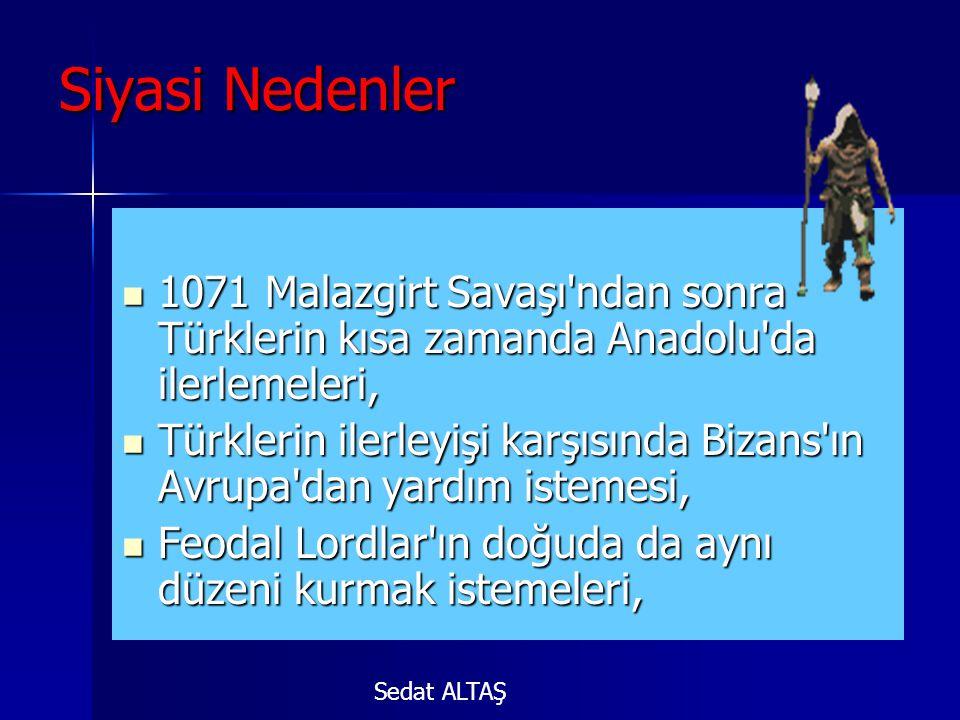 Siyasi Nedenler  1071 Malazgirt Savaşı ndan sonra Türklerin kısa zamanda Anadolu da ilerlemeleri,  Türklerin ilerleyişi karşısında Bizans ın Avrupa dan yardım istemesi,  Feodal Lordlar ın doğuda da aynı düzeni kurmak istemeleri, Sedat ALTAŞ