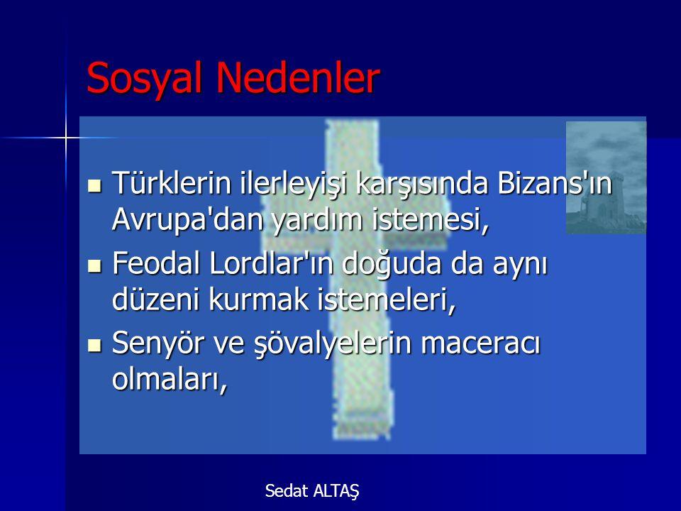 Sosyal Nedenler TTTTürklerin ilerleyişi karşısında Bizans ın Avrupa dan yardım istemesi, FFFFeodal Lordlar ın doğuda da aynı düzeni kurmak istemeleri, SSSSenyör ve şövalyelerin maceracı olmaları, Sedat ALTAŞ