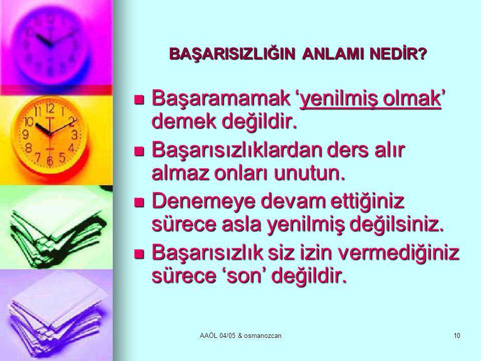 AAÖL 04/05 & osmanozcan10 BAŞARISIZLIĞIN ANLAMI NEDİR?  Başaramamak 'yenilmiş olmak' demek değildir.  Başarısızlıklardan ders alır almaz onları unut