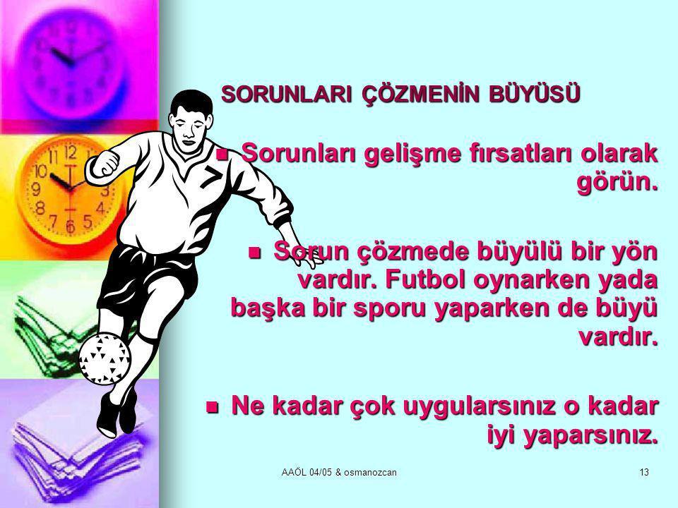 AAÖL 04/05 & osmanozcan13 SORUNLARI ÇÖZMENİN BÜYÜSÜ  Sorunları gelişme fırsatları olarak görün.  Sorun çözmede büyülü bir yön vardır. Futbol oynarke