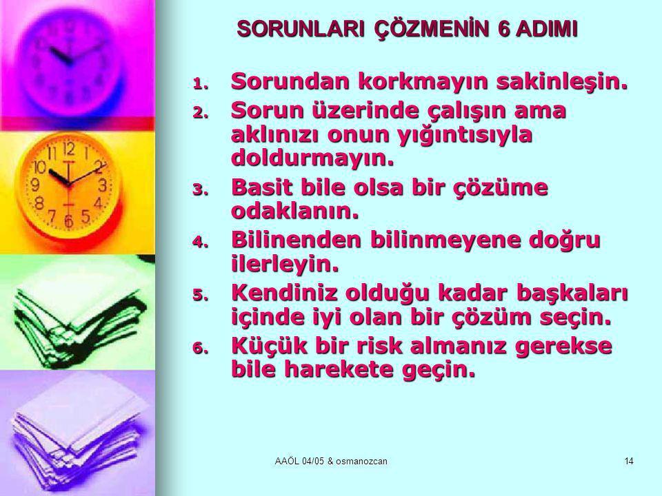 AAÖL 04/05 & osmanozcan14 SORUNLARI ÇÖZMENİN 6 ADIMI 1. Sorundan korkmayın sakinleşin. 2. Sorun üzerinde çalışın ama aklınızı onun yığıntısıyla doldur