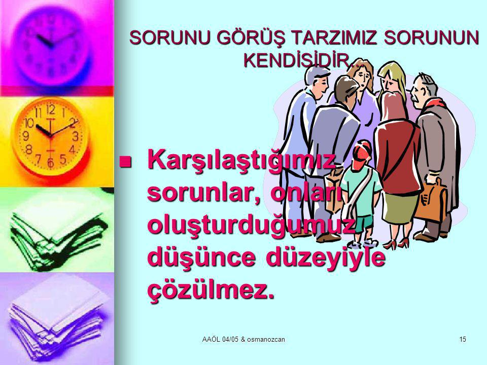 AAÖL 04/05 & osmanozcan15 SORUNU GÖRÜŞ TARZIMIZ SORUNUN KENDİSİDİR...  Karşılaştığımız sorunlar, onları oluşturduğumuz düşünce düzeyiyle çözülmez.