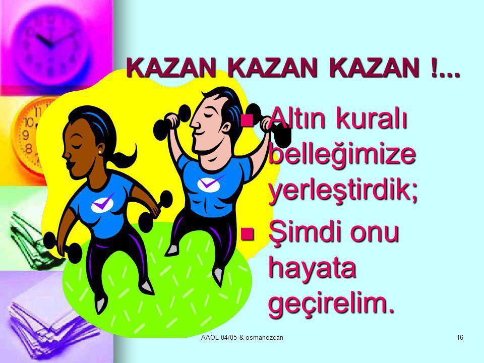 AAÖL 04/05 & osmanozcan16 KAZAN KAZAN KAZAN !...  Altın kuralı belleğimize yerleştirdik;  Şimdi onu hayata geçirelim.