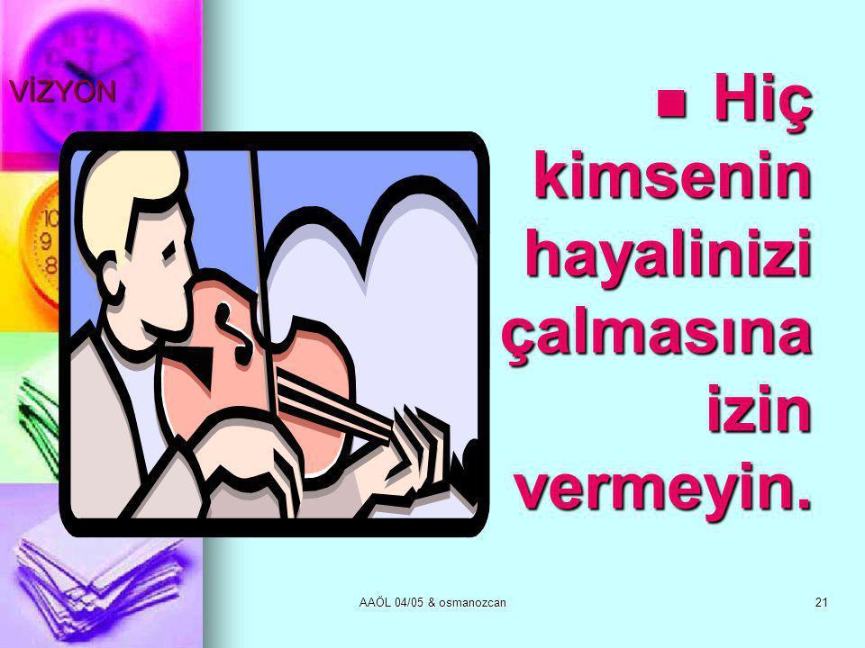 AAÖL 04/05 & osmanozcan21 VİZYON  Hiç kimsenin hayalinizi çalmasına izin vermeyin.