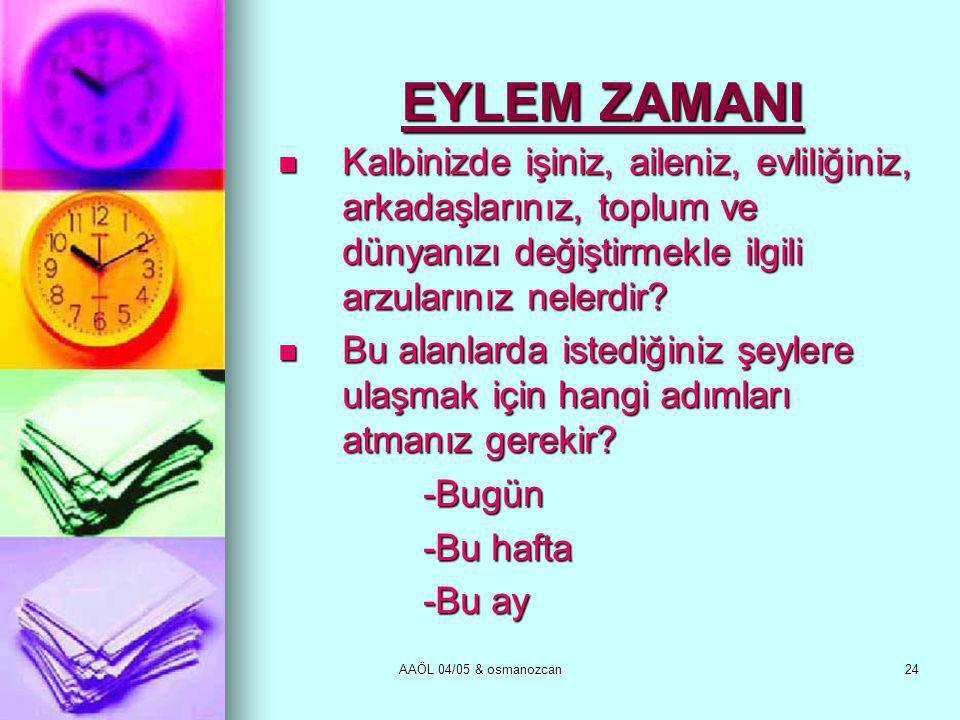 AAÖL 04/05 & osmanozcan24 EYLEM ZAMANI  Kalbinizde işiniz, aileniz, evliliğiniz, arkadaşlarınız, toplum ve dünyanızı değiştirmekle ilgili arzularınız nelerdir.