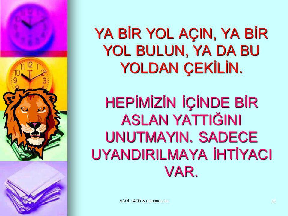 AAÖL 04/05 & osmanozcan25 YA BİR YOL AÇIN, YA BİR YOL BULUN, YA DA BU YOLDAN ÇEKİLİN. HEPİMİZİN İÇİNDE BİR ASLAN YATTIĞINI UNUTMAYIN. SADECE UYANDIRIL