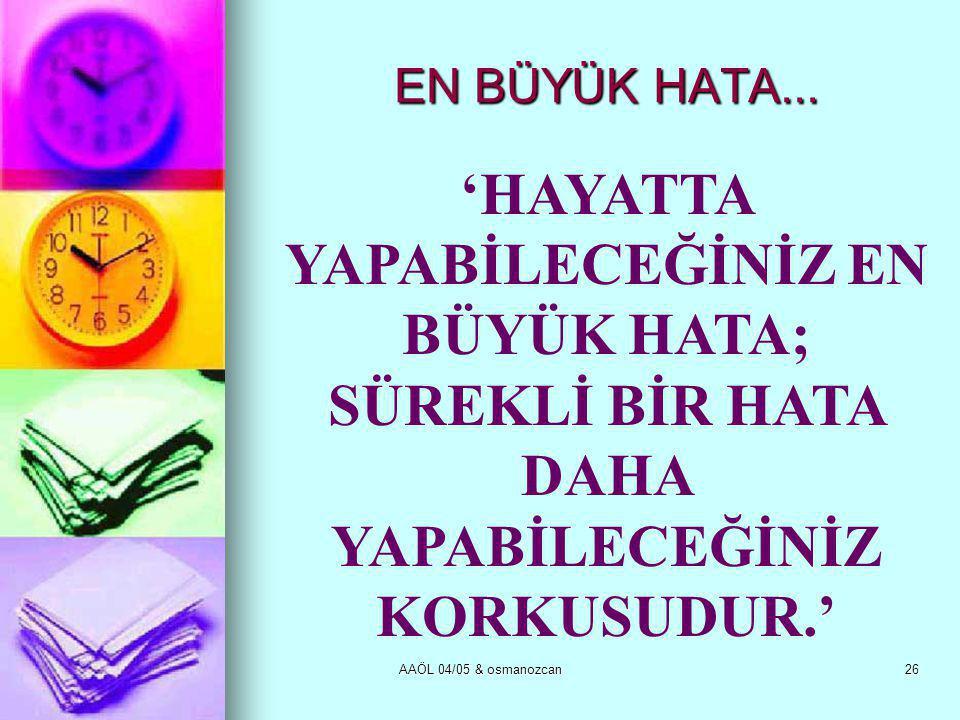 AAÖL 04/05 & osmanozcan26 EN BÜYÜK HATA... 'HAYATTA YAPABİLECEĞİNİZ EN BÜYÜK HATA; SÜREKLİ BİR HATA DAHA YAPABİLECEĞİNİZ KORKUSUDUR.'