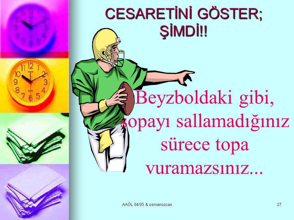 AAÖL 04/05 & osmanozcan27 CESARETİNİ GÖSTER; ŞİMDİ!! Beyzboldaki gibi, sopayı sallamadığınız sürece topa vuramazsınız...