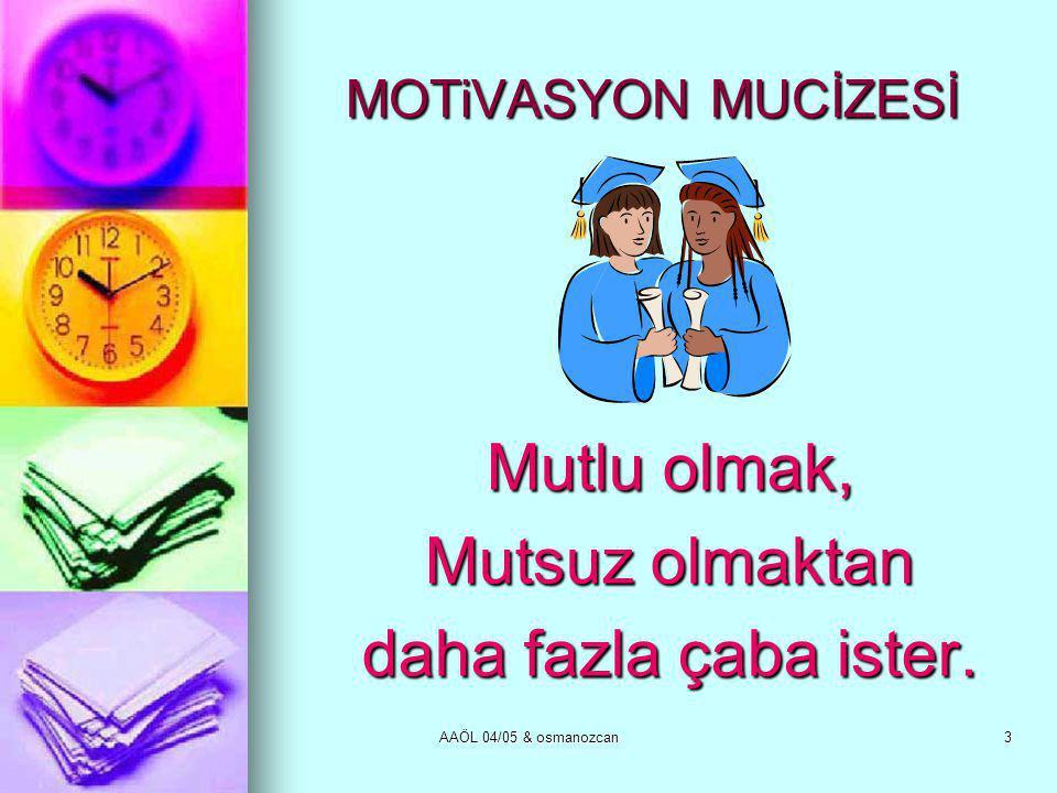 AAÖL 04/05 & osmanozcan3 MOTiVASYON MUCİZESİ Mutlu olmak, Mutsuz olmaktan daha fazla çaba ister.