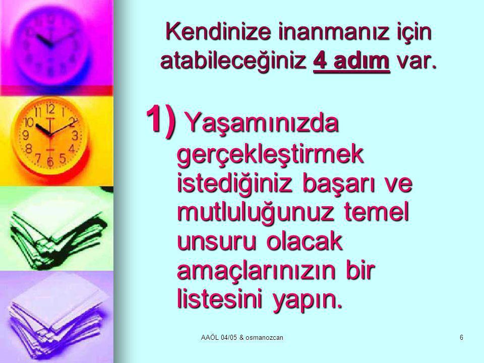 AAÖL 04/05 & osmanozcan6 Kendinize inanmanız için atabileceğiniz 4 adım var. 1) Yaşamınızda gerçekleştirmek istediğiniz başarı ve mutluluğunuz temel u